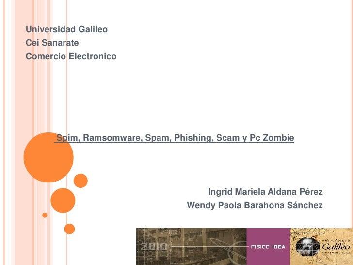 Universidad Galileo<br />Cei Sanarate<br />Comercio Electronico<br />Spim, Ramsomware, Spam, Phishing, Scam y PcZombie<br ...