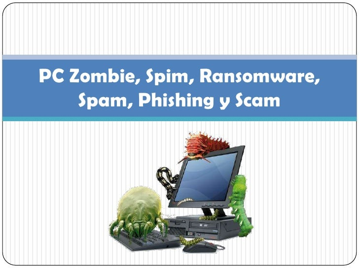PC Zombie, Spim, Ransomware, Spam, Phishing y Scam<br />