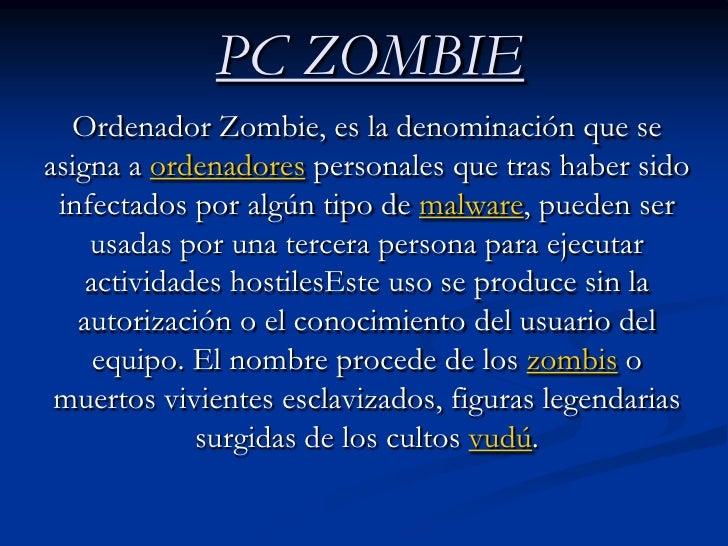 PC ZOMBIE<br />Ordenador Zombie, es la denominación que se asigna a ordenadores personales que tras haber sido infectados ...