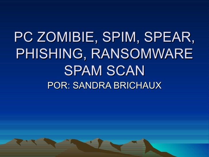 PC ZOMIBIE, SPIM, SPEAR,PHISHING, RANSOMWARE      SPAM SCAN    POR: SANDRA BRICHAUX