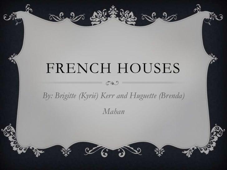 FRENCH HOUSESBy: Brigitte (Kyrié) Kerr and Huguette (Brenda)                   Mahan
