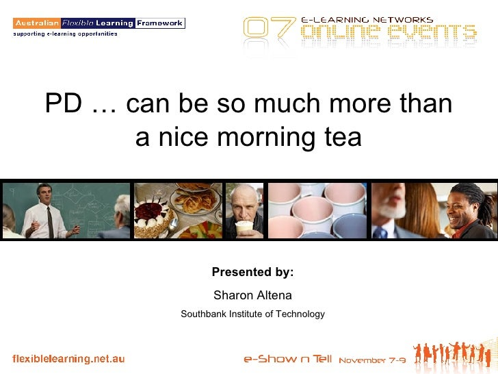 PD … can be so much more than a nice morning tea Presented by: Sharon Altena Southbank Institute of Technology