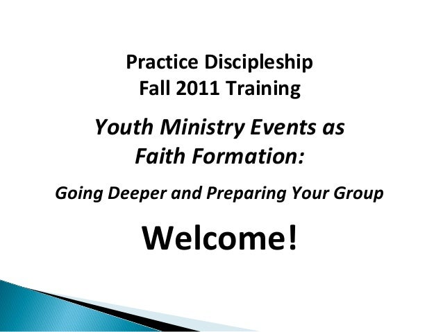 Practice Discipleship        Fall 2011 Training    Youth Ministry Events as       Faith Formation:Going Deeper and Prepari...