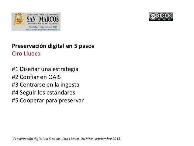 1Preservación digital en 5 pasos. Ciro Llueca. UNMSM septiembre 2013 Preservación digital en 5 pasos Ciro Llueca #1 Diseña...