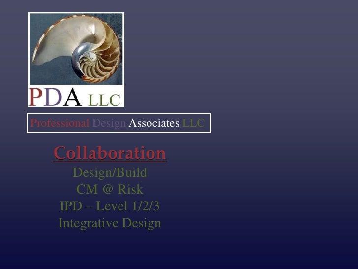 Professional Design Associates LLC    Collaboration        Design/Build        CM @ Risk     IPD – Level 1/2/3     Integra...