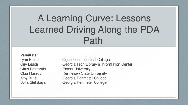A Learning Curve: Lessons Learned Driving Along the PDA Path Panelists: Lynn Futch Guy Leach Chris Palazzolo Olga Russov A...