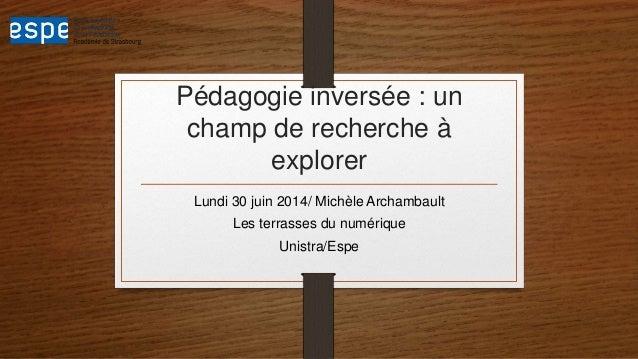 Pédagogie inversée : un champ de recherche à explorer Lundi 30 juin 2014/ Michèle Archambault Les terrasses du numérique U...