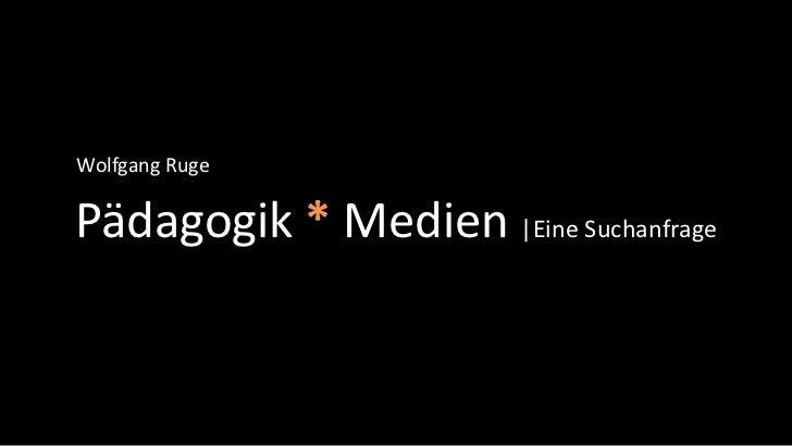 Wolfgang RugePädagogik * Medien |Eine Suchanfrage