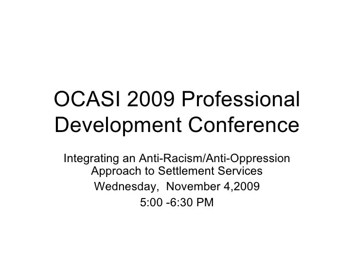 OCASI 2009 Professional Development Conference Integrating an Anti-Racism/Anti-Oppression Approach to Settlement Services ...