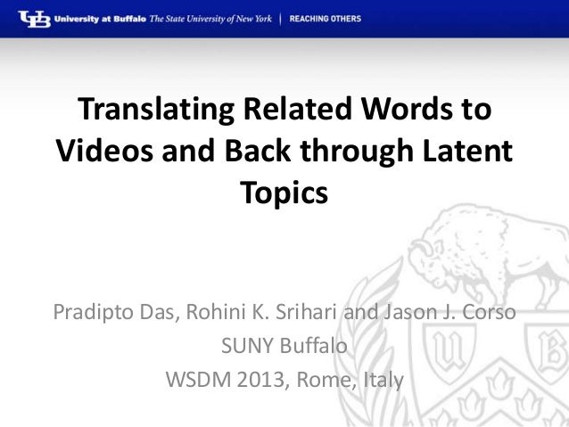 Translating Related Words toVideos and Back through Latent             TopicsPradipto Das, Rohini K. Srihari and Jason J. ...