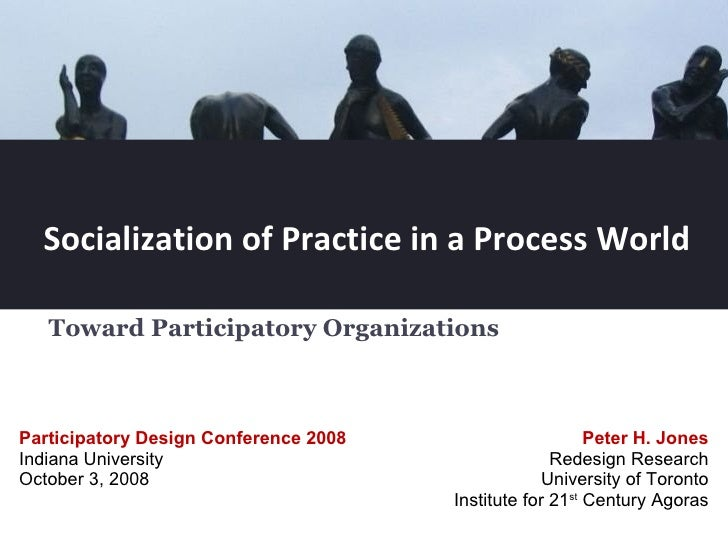 Socialization of Practice in a Process World Toward Participatory Organizations  Peter H. Jones Redesign Research Universi...