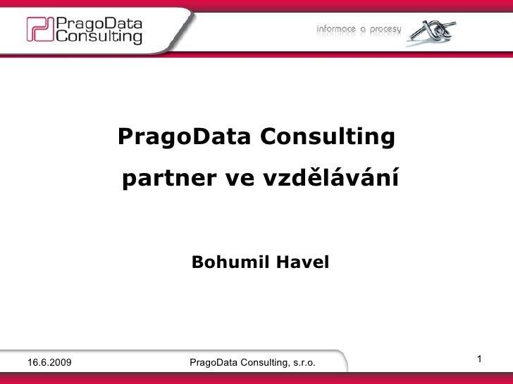 16.6.2009 PragoData Consulting, s.r.o. PragoData Consulting  partner ve vzdělávání   Bohumil Havel
