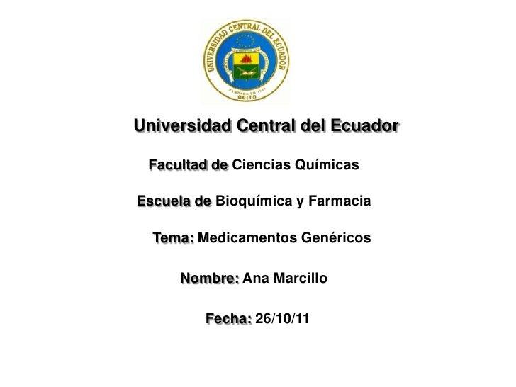 Universidad Central del Ecuador Facultad de Ciencias QuímicasEscuela de Bioquímica y Farmacia  Tema: Medicamentos Genérico...