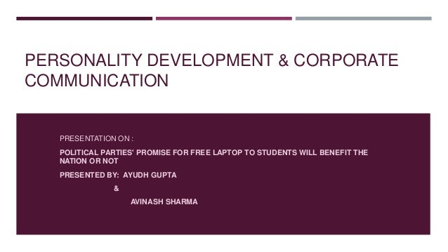 PERSONALITY DEVELOPMENT & CORPORATE COMMUNICATION PRESENTATION ON : POLITICAL PARTIES' PROMISE FOR FREE LAPTOP TO STUDENTS...