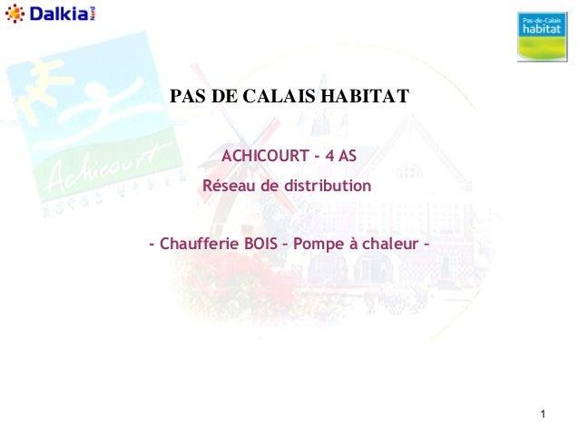 1  PAS DE CALAIS HABITAT  ACHICOURT - 4 AS  Réseau de distribution  - Chaufferie BOIS – Pompe à chaleur –