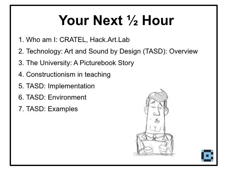 Your Next ½ Hour <ul><li>Who am I: CRATEL, Hack.Art.Lab </li></ul><ul><li>Technology: Art and Sound by Design (TASD): Over...