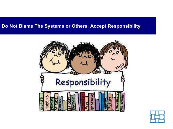 Do Not Blame The Systems or Others: Accept Responsibility