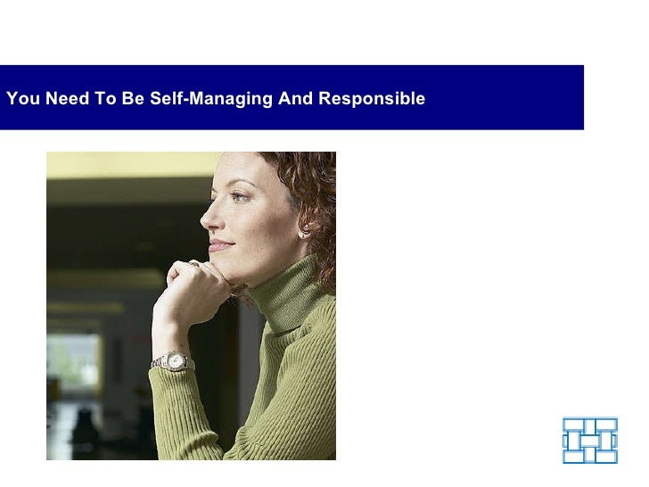 You Need To Be Self-Managing And Responsible