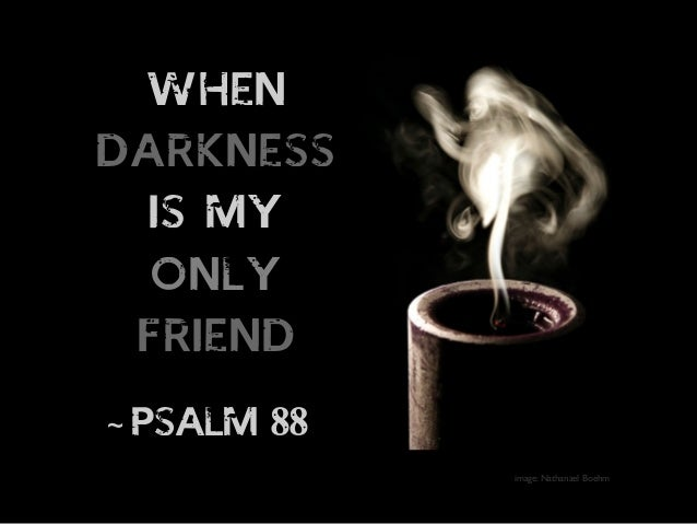 When Darkness Is My Only Friend - Psalm 88