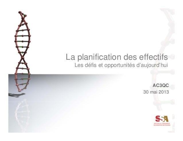 La planification des effectifs Les défis et opportunités d'aujourd'hui AC3QC 30 mai 2013