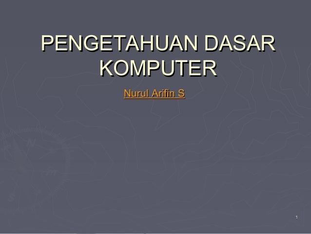 PENGETAHUAN DASAR KOMPUTER Nurul Arifin S  1