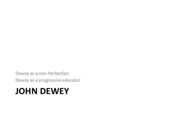 JOHN DEWEY <ul><li>Dewey as a neo-Herbartian </li></ul><ul><li>Dewey as a progressive educator </li></ul>
