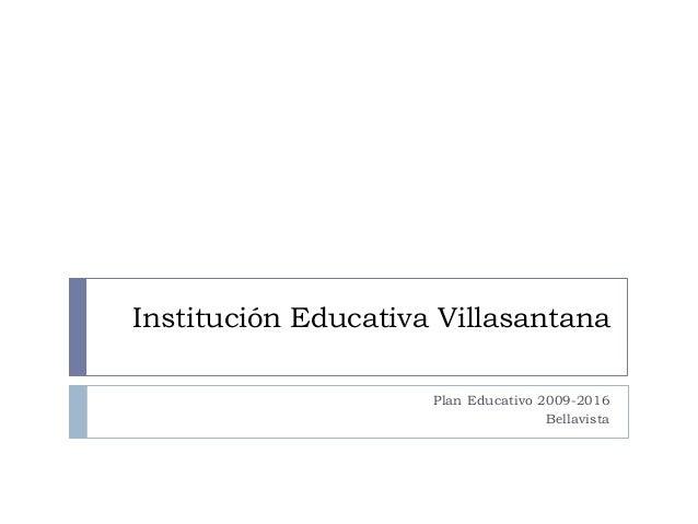 Institución Educativa Villasantana                     Plan Educativo 2009-2016                                     Bellav...