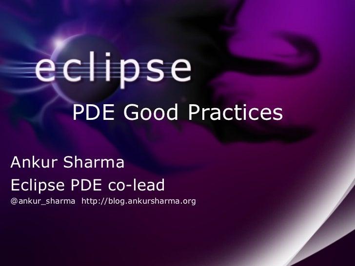 PDE Good Practices Ankur Sharma Eclipse PDE co-lead @ankur_sharma http://blog.ankursharma.org