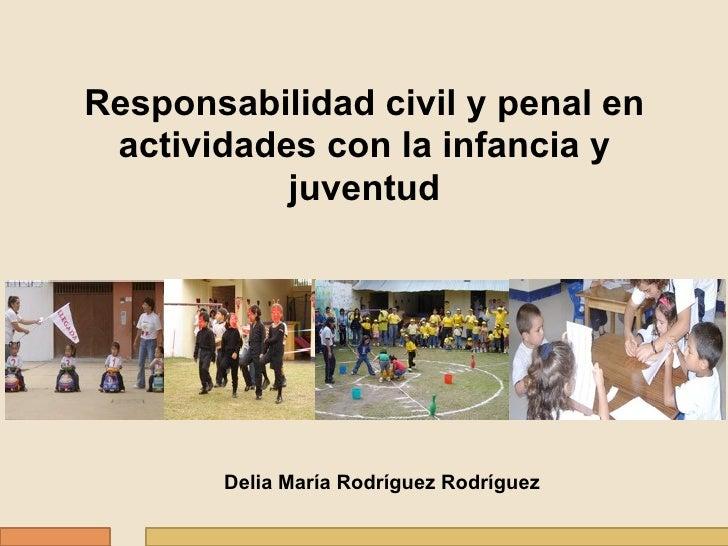 Responsabilidad civil y penal en actividades con la infancia y           juventud       Delia María Rodríguez Rodríguez
