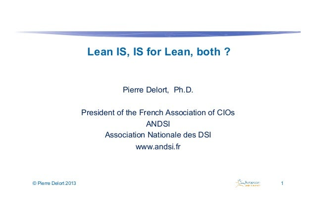 Lean IS, IS for Lean, both ? Pierre Delort, Ph.D. President of the French Association of CIOs ANDSI Association Nationale ...