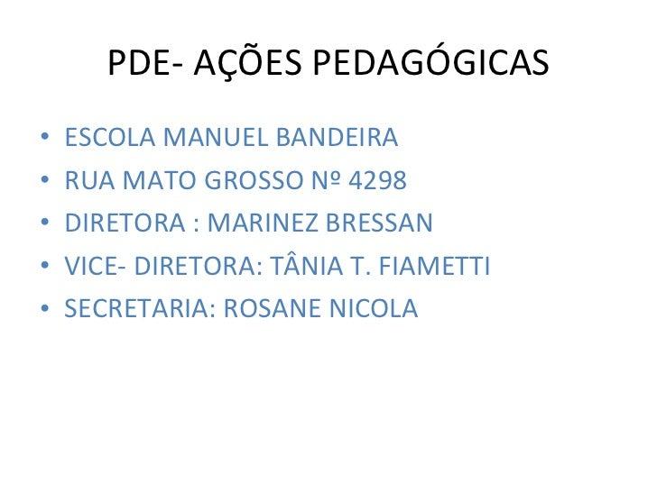PDE- AÇÕES PEDAGÓGICAS <ul><li>ESCOLA MANUEL BANDEIRA </li></ul><ul><li>RUA MATO GROSSO Nº 4298 </li></ul><ul><li>DIRETORA...