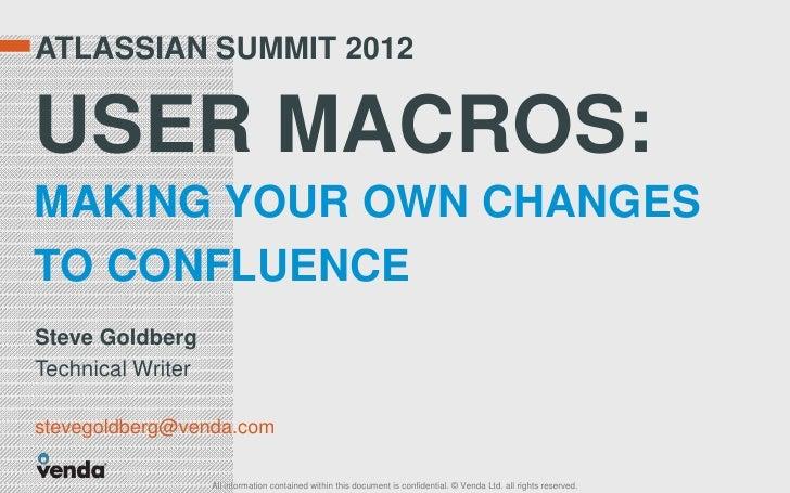 ATLASSIAN SUMMIT 2012USER MACROS:MAKING YOUR OWN CHANGESTO CONFLUENCESteve GoldbergTechnical Writerstevegoldberg@venda.com...