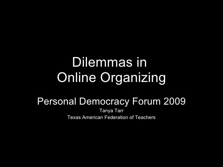 Dilemmas in  Online Organizing Personal Democracy Forum 2009 Tanya Tarr Texas American Federation of Teachers