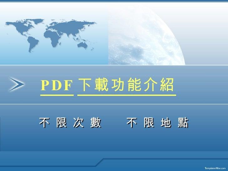 PDF 下載功能介紹 不 限 次 數  不 限 地 點