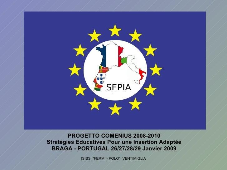 PROGETTO COMENIUS 2008-2010 Stratégies Educatives Pour une Insertion Adaptée BRAGA - PORTUGAL 26/27/28/29 Janvier 2009 ISI...