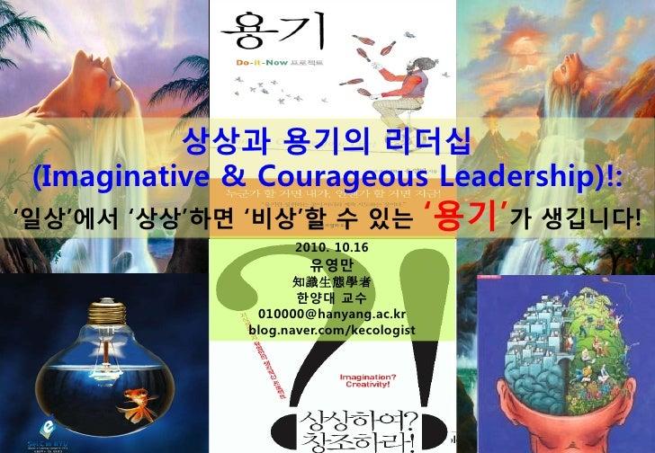 상상과 용기의 리더십       (Imaginative & Courageous Leadership)!:  '일상'에서 '상상'하면 '비상'할 수 있는                                     '용...