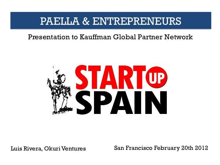 PAELLA & ENTREPRENEURS      Presentation to Kauffman Global Partner NetworkLuis Rivera, Okuri Ventures   San Francisco Feb...