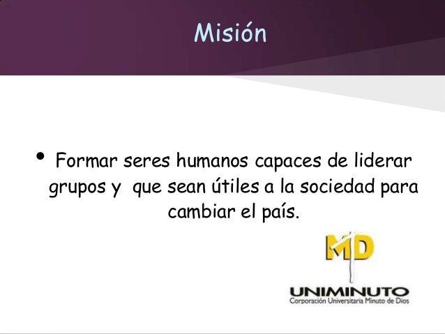 Misión•    Formar seres humanos capaces de liderar    grupos y que sean útiles a la sociedad para                 cambiar ...