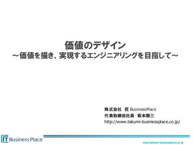 www.takumi-businessplace.co.jp 価値のデザイン 〜価値を描き、実現するエンジニアリングを目指して~ 株式会社 匠 BusinessPlace 代表取締役社長 萩本順三 http://www.takumi-busin...