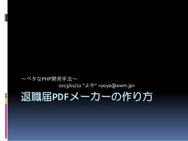 """~ベタなPHP開発手法~ 2013/01/22 """"よや"""" <yoya@awm.jp>  退職届PDFメーカーの作り方"""