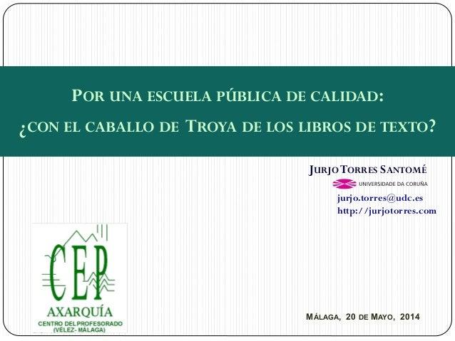 MÁLAGA, 20 DE MAYO, 2014 JURJOTORRES SANTOMÉ jurjo.torres@udc.es http://jurjotorres.com POR UNA ESCUELA PÚBLICA DE CALIDAD...