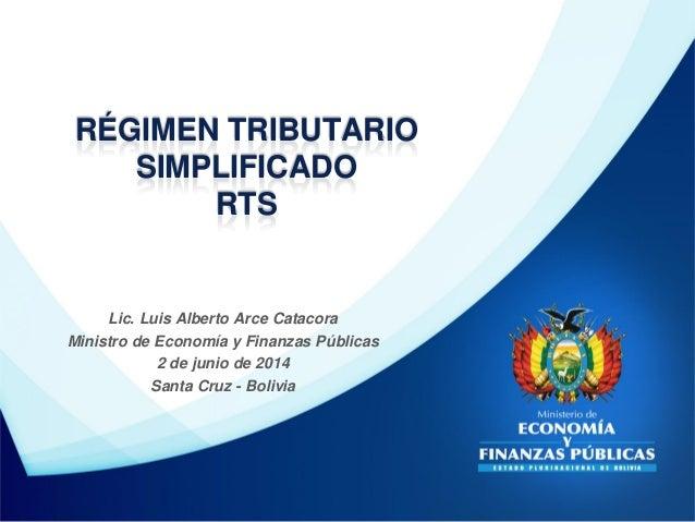 Lic. Luis Alberto Arce Catacora Ministro de Economía y Finanzas Públicas 2 de junio de 2014 Santa Cruz - Bolivia RÉGIMEN T...