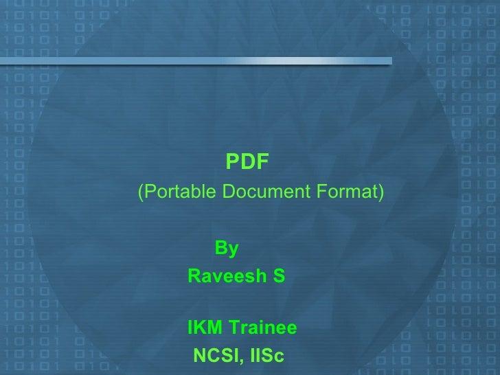 <ul><li>PDF </li></ul><ul><li>(Portable Document Format) </li></ul><ul><li>By </li></ul><ul><li>Raveesh S   </li></ul><ul>...