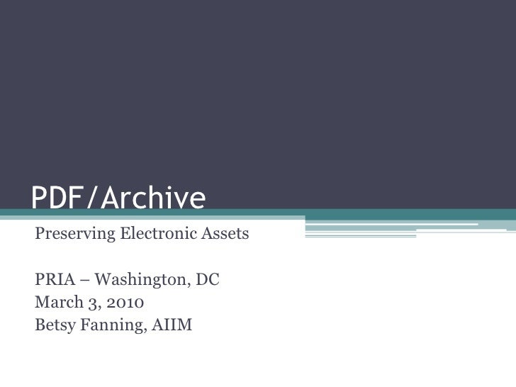 PDF/Archive<br />Preserving Electronic Assets<br />PRIA – Washington, DC<br />March 3, 2010<br />Betsy Fanning, AIIM<br />