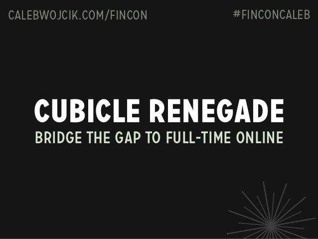 calebwojcik.com/fincon  #FINCONCaleb  Cubicle Renegade Bridge the gap to full-time online
