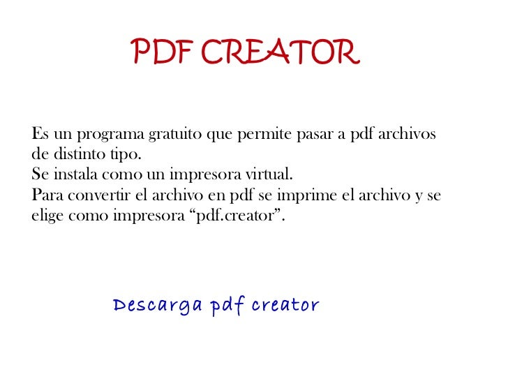 PDF CREATOR Es un programa gratuito que permite pasar a pdf archivos de distinto tipo.  Se instala como un impresora virtu...