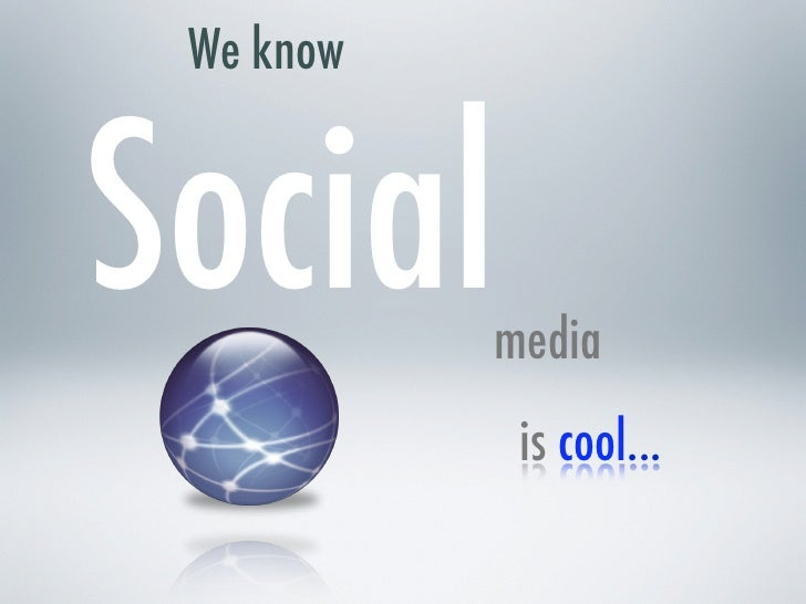 We know   Social     media             is cool...