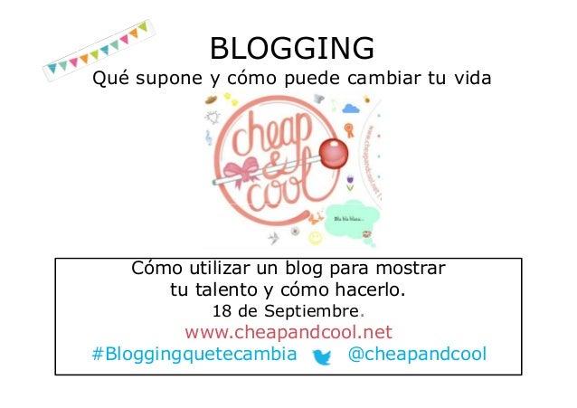 BLOGGING Qué supone y cómo puede cambiar tu vida Cómo utilizar un blog para mostrar tu talento y cómo hacerlo. 18 de Septi...