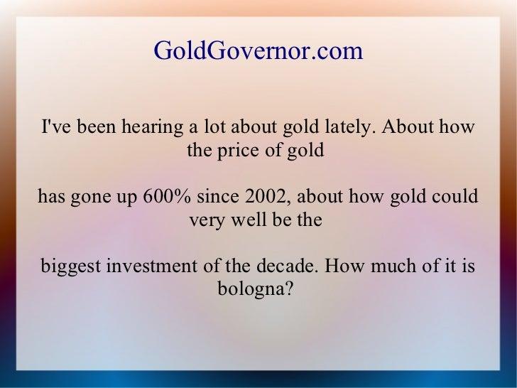 GoldGovernor.comIve been hearing a lot about gold lately. About how                  the price of goldhas gone up 600% sin...