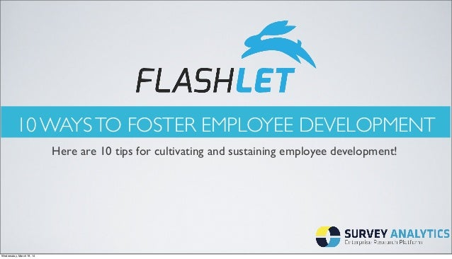 10 WAYSTO FOSTER EMPLOYEE DEVELOPMENT Here are 10 tips for cultivating and sustaining employee development! Wednesday, Mar...